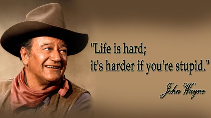''Life's tough ... it's even tougher if you're stupid.'' - John Wayne